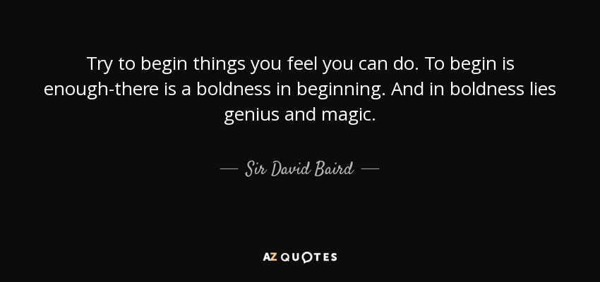 Try to begin things you feel you can do. To begin is enough-there is a boldness in beginning. And in boldness lies genius and magic. - Sir David Baird, 1st Baronet