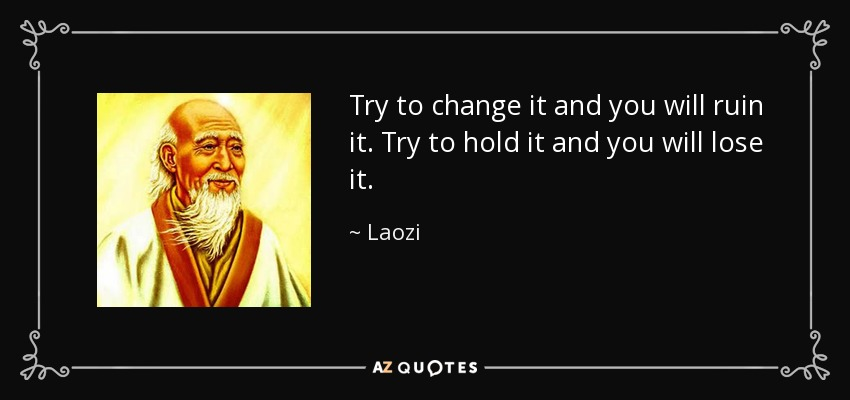 Try to change it and you will ruin it. Try to hold it and you will lose it. - Laozi