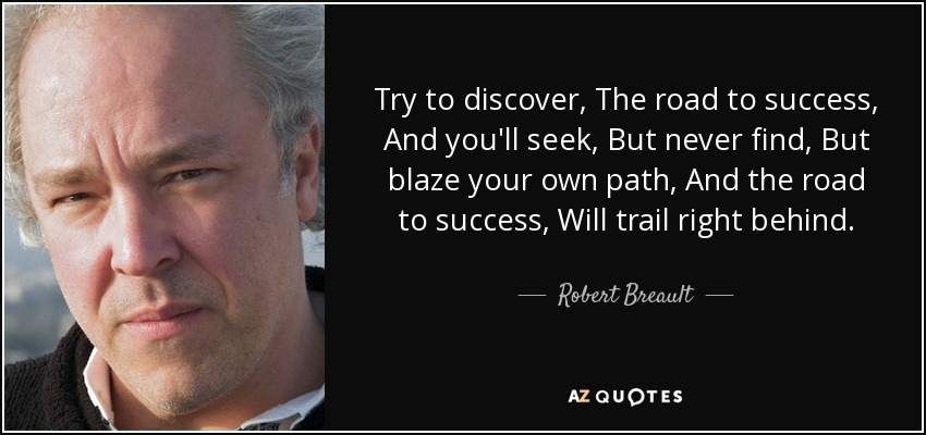Try to discover, The road to success, And you'll seek, But never find, But blaze your own path, And the road to success, Will trail right behind. - Robert Breault