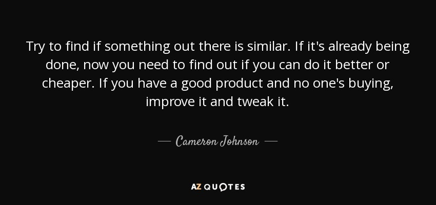 Try to find if something out there is similar. If it's already being done, now you need to find out if you can do it better or cheaper. If you have a good product and no one's buying, improve it and tweak it. - Cameron Johnson