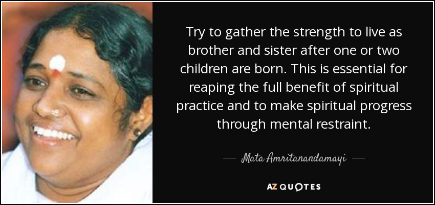 Try to gather the strength to live as brother and sister after one or two children are born. This is essential for reaping the full benefit of spiritual practice and to make spiritual progress through mental restraint. - Mata Amritanandamayi