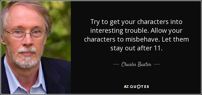 Try to get your characters into interesting trouble. Allow your characters to misbehave. Let them stay out after 11. - Charles Baxter