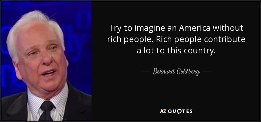 Try to imagine an America without rich people. Rich people contribute a lot to this country. - Bernard Goldberg