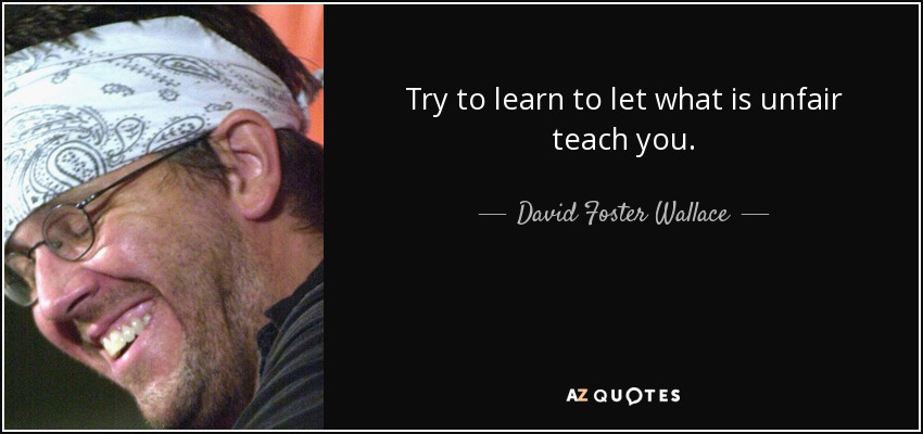 Try to learn to let what is unfair teach you. - David Foster Wallace