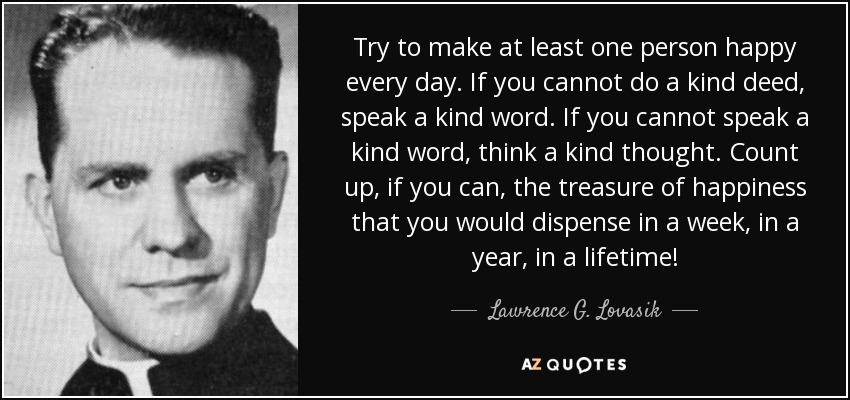 Try to make at least one person happy every day. If you cannot do a kind deed, speak a kind word. If you cannot speak a kind word, think a kind thought. Count up, if you can, the treasure of happiness that you would dispense in a week, in a year, in a lifetime! - Lawrence G. Lovasik