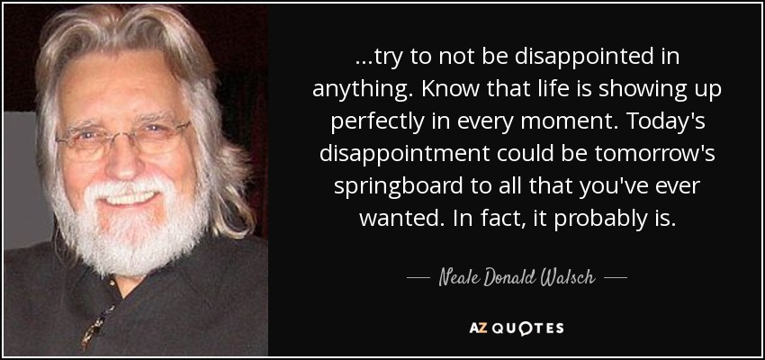 ...try to not be disappointed in anything. Know that life is showing up perfectly in every moment. Today's disappointment could be tomorrow's springboard to all that you've ever wanted. In fact, it probably is. - Neale Donald Walsch
