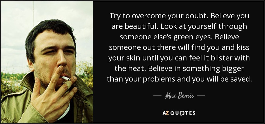Try to overcome your doubt. Believe you are beautiful. Look at yourself through someone else's green eyes. Believe someone out there will find you and kiss your skin until you can feel it blister with the heat. Believe in something bigger than your problems and you will be saved. - Max Bemis