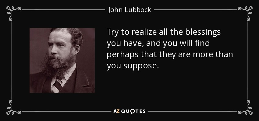 Try to realize all the blessings you have, and you will find perhaps that they are more than you suppose. - John Lubbock