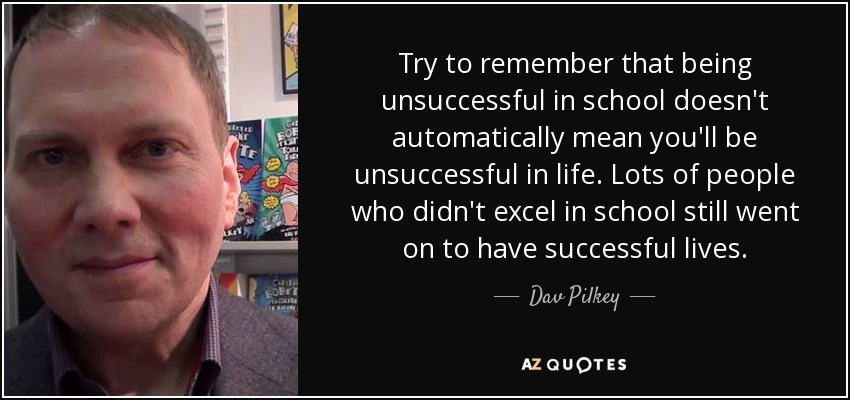 Try to remember that being unsuccessful in school doesn't automatically mean you'll be unsuccessful in life. Lots of people who didn't excel in school still went on to have successful lives. - Dav Pilkey