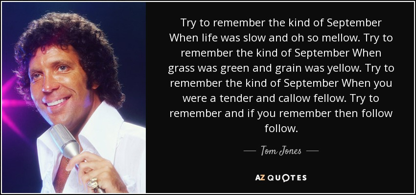 Try to remember the kind of September When life was slow and oh so mellow. Try to remember the kind of September When grass was green and grain was yellow. Try to remember the kind of September When you were a tender and callow fellow. Try to remember and if you remember then follow follow. - Tom Jones