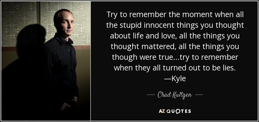 Try to remember the moment when all the stupid innocent things you thought about life and love, all the things you thought mattered, all the things you though were true. . .try to remember when they all turned out to be lies. —Kyle - Chad Kultgen