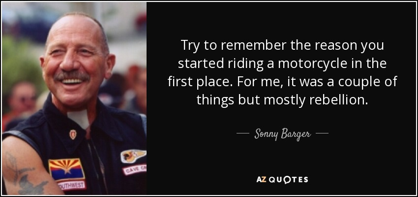 Try to remember the reason you started riding a motorcycle in the first place. For me, it was a couple of things but mostly rebellion. - Sonny Barger