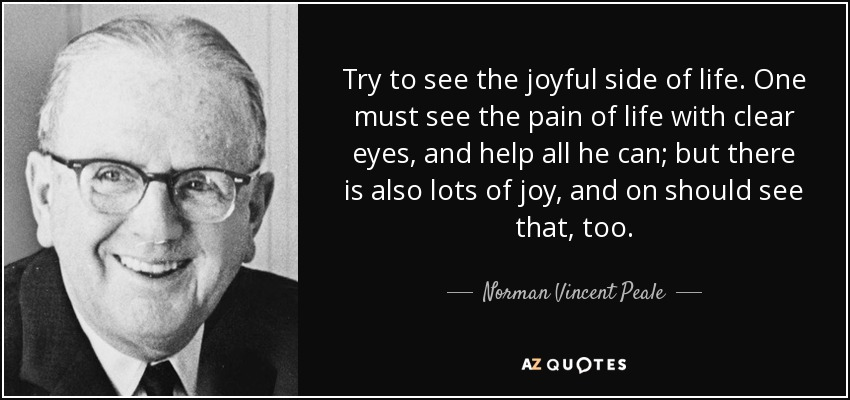 Try to see the joyful side of life. One must see the pain of life with clear eyes, and help all he can; but there is also lots of joy, and on should see that, too. - Norman Vincent Peale