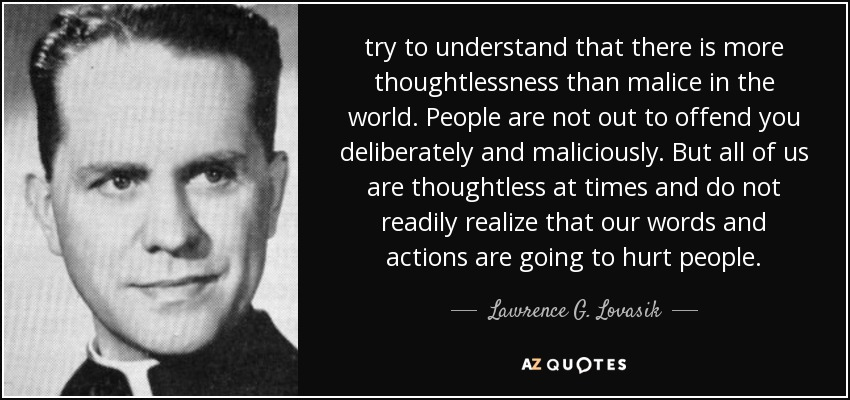 try to understand that there is more thoughtlessness than malice in the world. People are not out to offend you deliberately and maliciously. But all of us are thoughtless at times and do not readily realize that our words and actions are going to hurt people. - Lawrence G. Lovasik