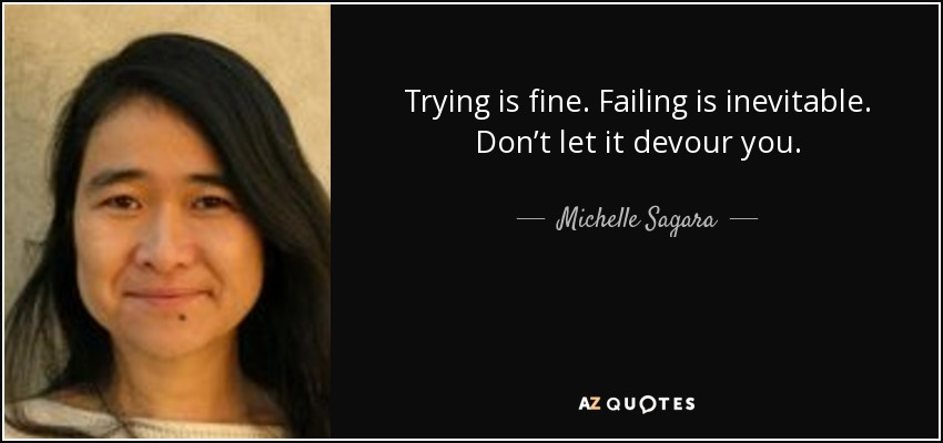 Trying is fine. Failing is inevitable. Don't let it devour you. - Michelle Sagara