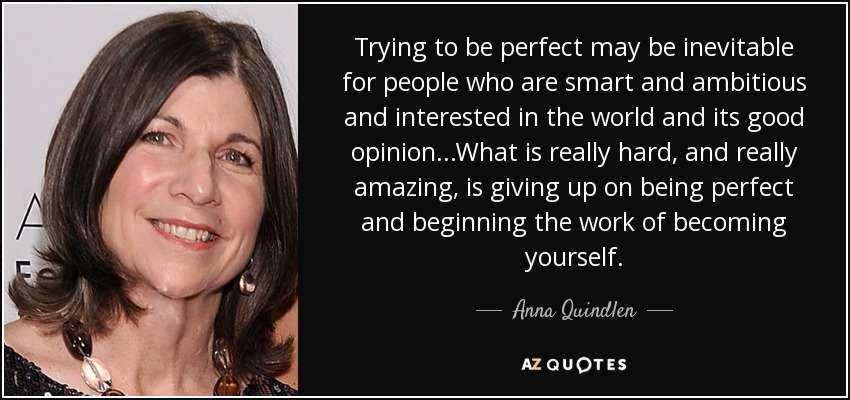 Trying to be perfect may be inevitable for people who are smart and ambitious and interested in the world and its good opinion...What is really hard, and really amazing, is giving up on being perfect and beginning the work of becoming yourself. - Anna Quindlen