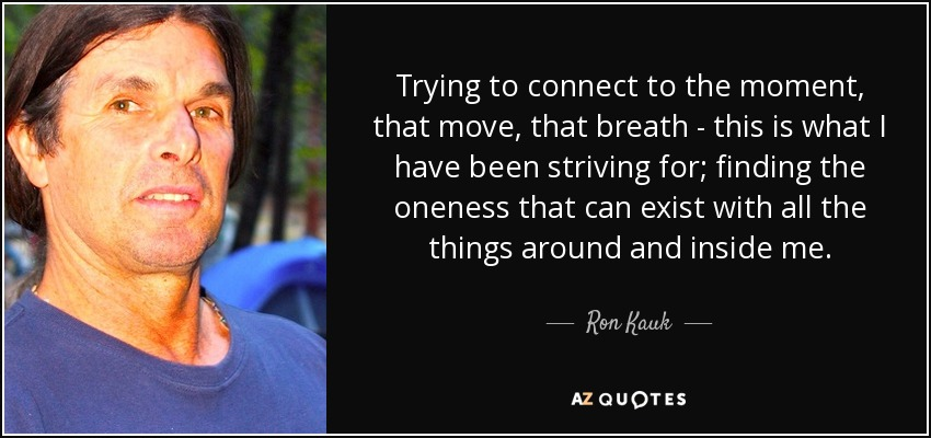 Trying to connect to the moment, that move, that breath - this is what I have been striving for; finding the oneness that can exist with all the things around and inside me. - Ron Kauk