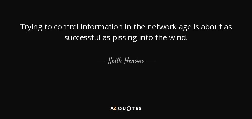 Trying to control information in the network age is about as successful as pissing into the wind. - Keith Henson