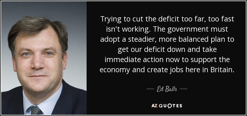 Trying to cut the deficit too far, too fast isn't working. The government must adopt a steadier, more balanced plan to get our deficit down and take immediate action now to support the economy and create jobs here in Britain. - Ed Balls