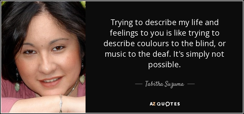 Trying to describe my life and feelings to you is like trying to describe coulours to the blind, or music to the deaf. It's simply not possible. - Tabitha Suzuma