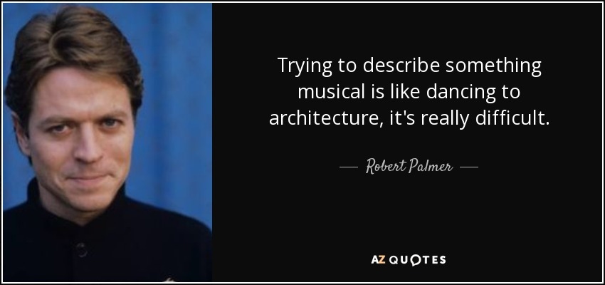 Trying to describe something musical is like dancing to architecture, it's really difficult. - Robert Palmer