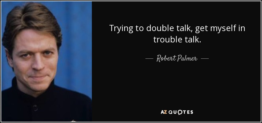 Trying to double talk, get myself in trouble talk. - Robert Palmer