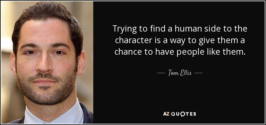 Trying to find a human side to the character is a way to give them a chance to have people like them. - Tom Ellis