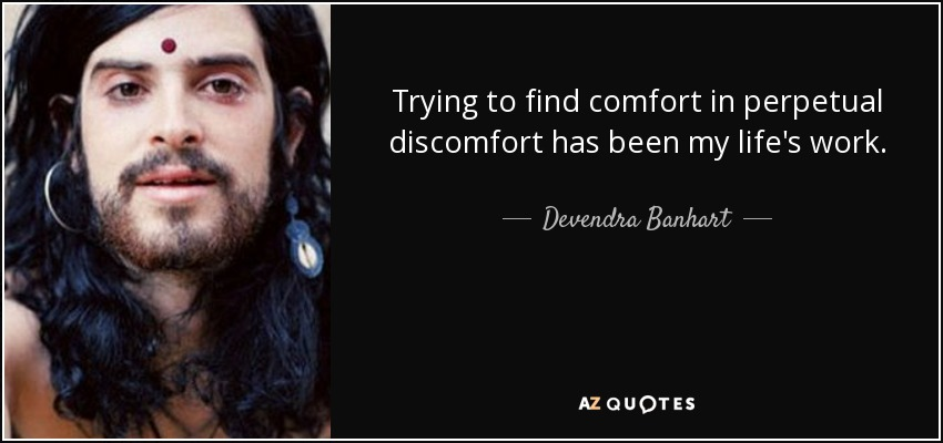Trying to find comfort in perpetual discomfort has been my life's work. - Devendra Banhart