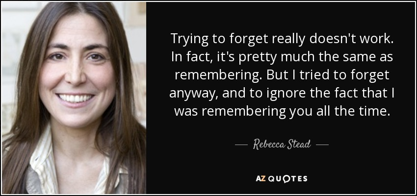 Trying to forget really doesn't work. In fact, it's pretty much the same as remembering. But I tried to forget anyway, and to ignore the fact that I was remembering you all the time. - Rebecca Stead