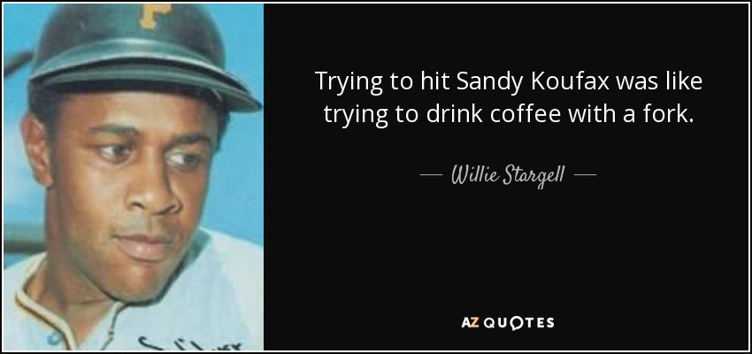 Trying to hit Sandy Koufax was like trying to drink coffee with a fork. - Willie Stargell