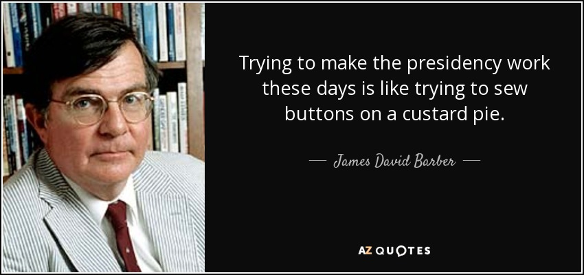 Trying to make the presidency work these days is like trying to sew buttons on a custard pie. - James David Barber