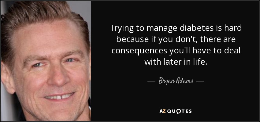 Trying to manage diabetes is hard because if you don't, there are consequences you'll have to deal with later in life. - Bryan Adams