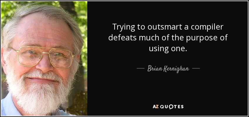 Trying to outsmart a compiler defeats much of the purpose of using one. - Brian Kernighan