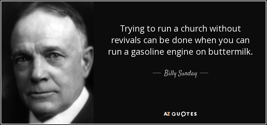 Trying to run a church without revivals can be done when you can run a gasoline engine on buttermilk. - Billy Sunday