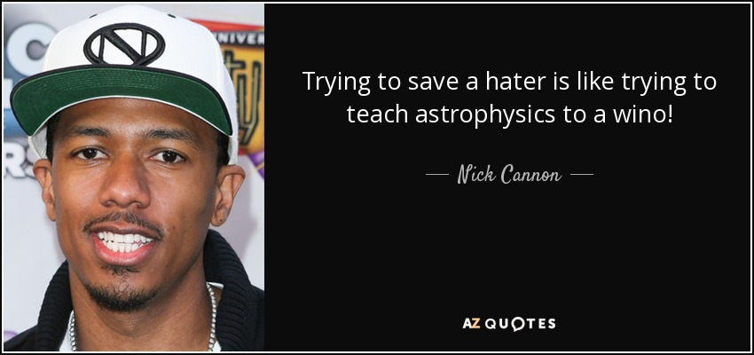 Trying to save a hater is like trying to teach astrophysics to a wino! - Nick Cannon