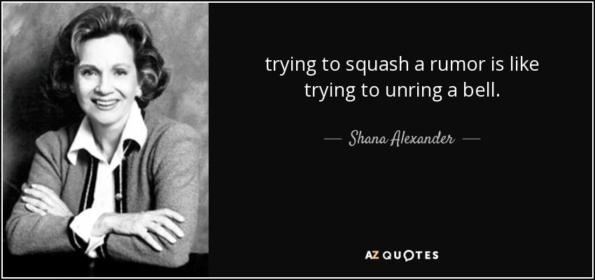 trying to squash a rumor is like trying to unring a bell. - Shana Alexander