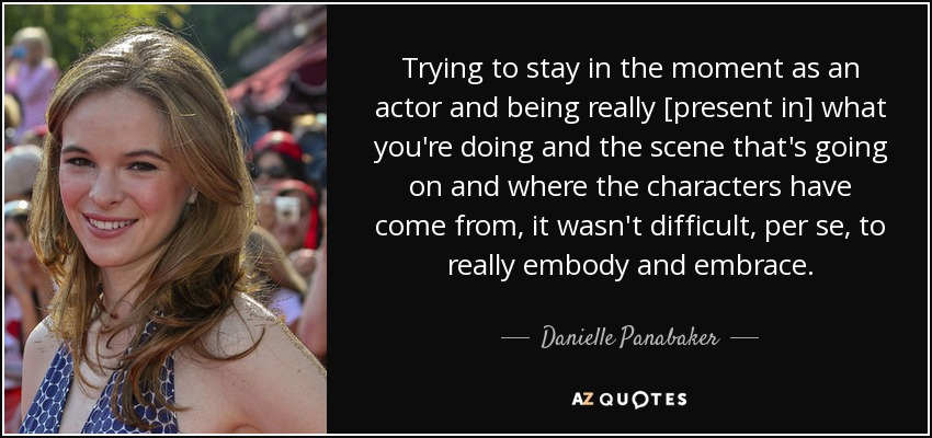 Trying to stay in the moment as an actor and being really [present in] what you're doing and the scene that's going on and where the characters have come from, it wasn't difficult, per se, to really embody and embrace. - Danielle Panabaker