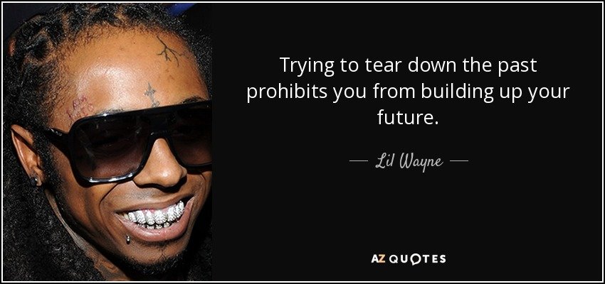 Trying to tear down the past prohibits you from building up your future. - Lil Wayne