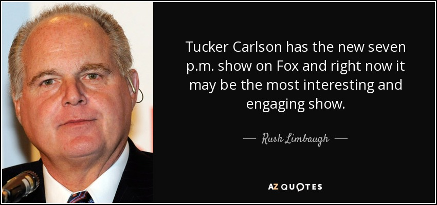 Tucker Carlson has the new seven p.m. show on Fox and right now it may be the most interesting and engaging show. - Rush Limbaugh