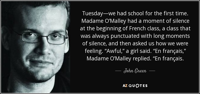 """Tuesday—we had school for the first time. Madame O'Malley had a moment of silence at the beginning of French class, a class that was always punctuated with long moments of silence, and then asked us how we were feeling. """"Awful,"""" a girl said. """"En français,"""" Madame O'Malley replied. """"En français. - John Green"""