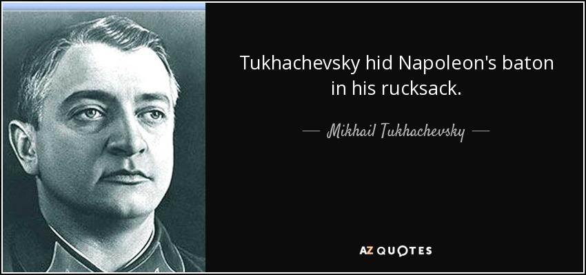 Tukhachevsky hid Napoleon's baton in his rucksack. - Mikhail Tukhachevsky