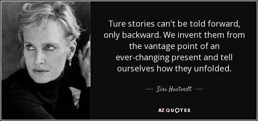 Ture stories can't be told forward, only backward. We invent them from the vantage point of an ever-changing present and tell ourselves how they unfolded. - Siri Hustvedt