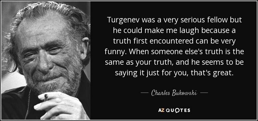 Turgenev was a very serious fellow but he could make me laugh because a truth first encountered can be very funny. When someone else's truth is the same as your truth, and he seems to be saying it just for you, that's great. - Charles Bukowski