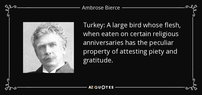 Turkey: A large bird whose flesh, when eaten on certain religious anniversaries has the peculiar property of attesting piety and gratitude. - Ambrose Bierce