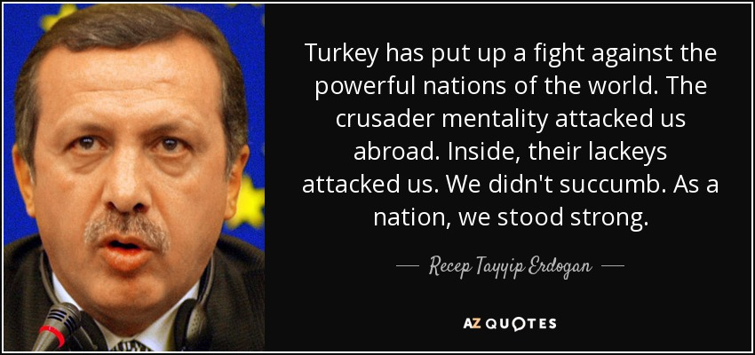 Turkey has put up a fight against the powerful nations of the world. The crusader mentality attacked us abroad. Inside, their lackeys attacked us. We didn't succumb. As a nation, we stood strong. - Recep Tayyip Erdogan