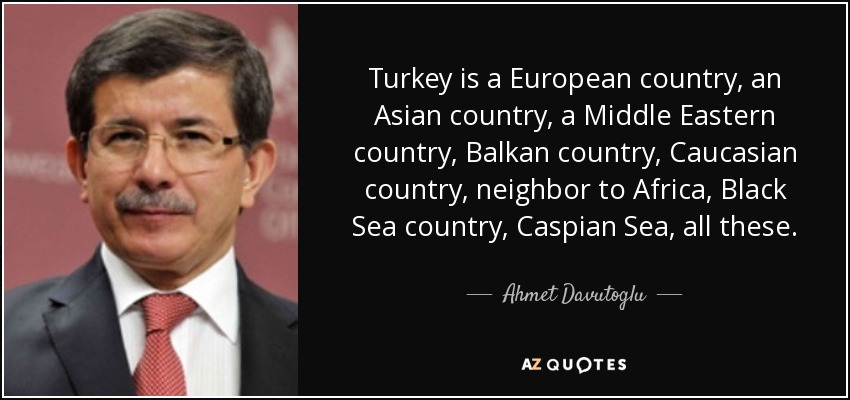 Turkey is a European country, an Asian country, a Middle Eastern country, Balkan country, Caucasian country, neighbor to Africa, Black Sea country, Caspian Sea, all these. - Ahmet Davutoglu