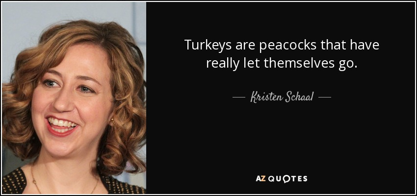 Turkeys are peacocks that have really let themselves go. - Kristen Schaal