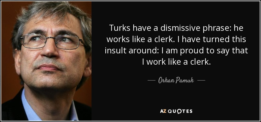 Turks have a dismissive phrase: he works like a clerk. I have turned this insult around: I am proud to say that I work like a clerk. - Orhan Pamuk