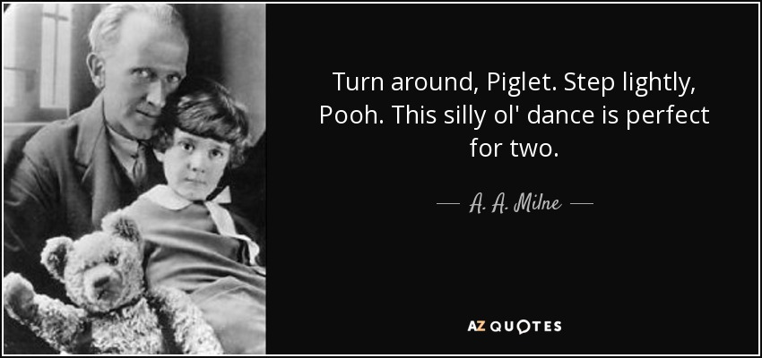 Turn around, Piglet. Step lightly, Pooh. This silly ol' dance is perfect for two. - A. A. Milne