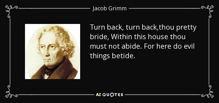 Turn back, turn back,thou pretty bride, Within this house thou must not abide. For here do evil things betide. - Jacob Grimm